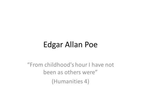 Edgar Allan Poe From childhood's hour I have not been as others were (Humanities 4)