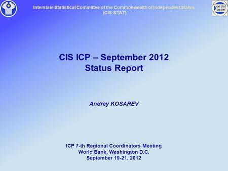 Interstate Statistical Committee of the Commonwealth of Independent States (CIS-STAT) CIS ICP – September 2012 Status Report Andrey KOSAREV ICP 7-th Regional.