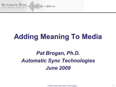 © 2008 Automatic Sync Technologies Adding Meaning To Media Pat Brogan, Ph.D. Automatic Sync Technologies June 2009 1.