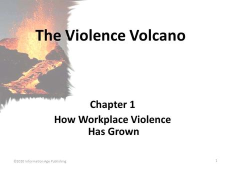 ©2010 Information Age Publishing 1 The Violence Volcano Chapter 1 How Workplace Violence Has Grown.