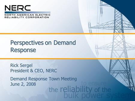 Perspectives on Demand Response Rick Sergel President & CEO, NERC Demand Response Town Meeting June 2, 2008.