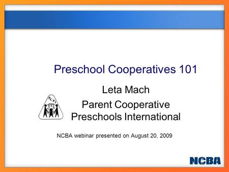Preschool Cooperatives 101 Leta Mach Parent Cooperative Preschools International NCBA webinar presented on August 20, 2009.