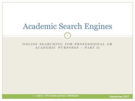 ONLINE SEARCHING FOR PROFESSIONAL OR ACADEMIC PURPOSES – PART II September 2007 L. Codina. UPF Interdisciplinary CSIM Master Academic Search Engines 1.