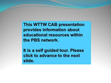This WTTW CAB presentation provides information about educational resources within the PBS network. It is a self guided tour. Please click to advance.
