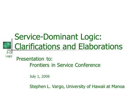 S-D Logic Service-Dominant Logic: Clarifications and Elaborations Presentation to: Frontiers in Service Conference July 1, 2006 Stephen L. Vargo, University.