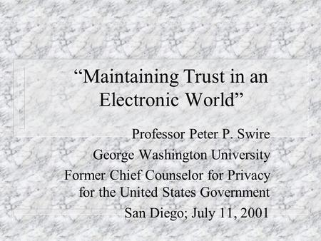 Maintaining Trust in an Electronic World Professor Peter P. Swire George Washington University Former Chief Counselor for Privacy for the United States.