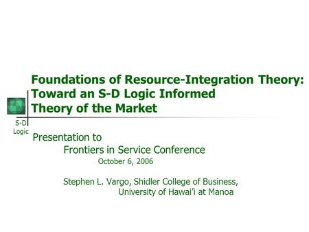 S-D Logic Foundations of Resource-Integration Theory: Toward an S-D Logic Informed Theory of the Market Presentation to Frontiers in Service Conference.