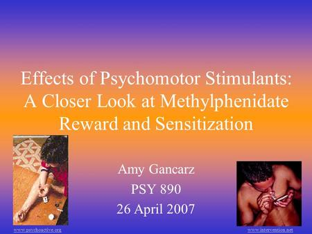 Effects of Psychomotor Stimulants: A Closer Look at Methylphenidate Reward and Sensitization Amy Gancarz PSY 890 26 April 2007 www.psychoactive.orgwww.intervention.net.