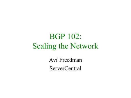 BGP 102: Scaling the Network Avi Freedman ServerCentral.