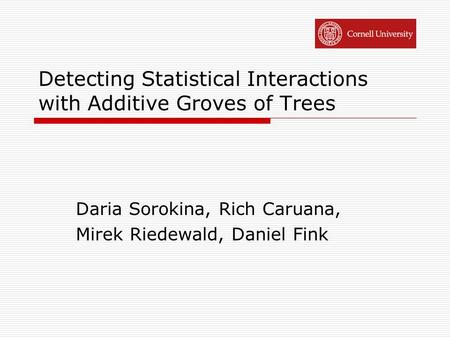 Detecting Statistical Interactions with Additive Groves of Trees Daria Sorokina, Rich Caruana, Mirek Riedewald, Daniel Fink.