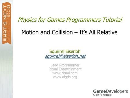 Physics for Games Programmers Tutorial Motion and Collision – It's All Relative Squirrel Eiserloh squirrel@eiserloh.net Lead Programmer Ritual Entertainment.