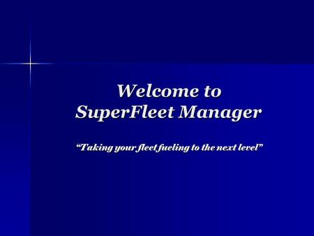 Welcome to SuperFleet Manager Taking your fleet fueling to the next level.