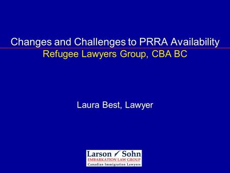 Changes and Challenges to PRRA Availability Refugee Lawyers Group, CBA BC Laura Best, Lawyer.