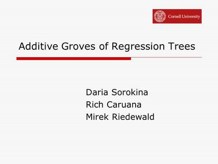 Additive Groves of Regression Trees Daria Sorokina Rich Caruana Mirek Riedewald.