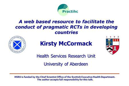 A web based resource to facilitate the conduct of pragmatic RCTs in developing countries Health Services Research Unit University of Aberdeen HSRU is.