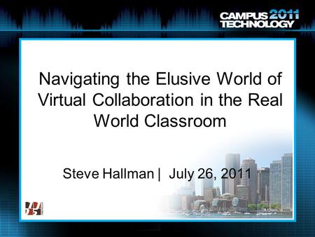 Navigating the Elusive World of Virtual Collaboration in the Real World Classroom Steve Hallman | July 26, 2011.