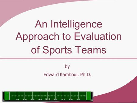 1 An Intelligence Approach to Evaluation of Sports Teams by Edward Kambour, Ph.D.