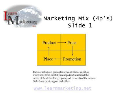 ProductPrice PlacePromotion Marketing Mix (4ps) Slide 1 www.learnmarketing.net The marketing mix principles are controllable variables which have to be.