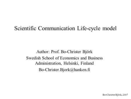 Bo-Christer Björk, 2007 Scientific Communication Life-cycle model Author: Prof. Bo-Christer Björk Swedish School of Economics and Business Administration,