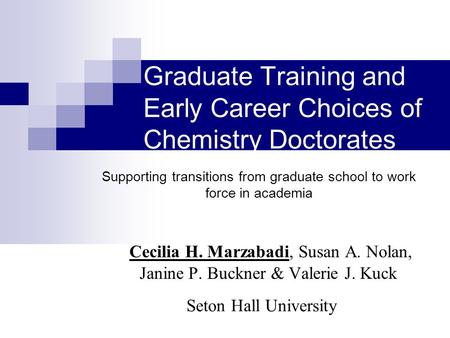Graduate Training and Early Career Choices of Chemistry Doctorates Cecilia H. Marzabadi, Susan A. Nolan, Janine P. Buckner & Valerie J. Kuck Seton Hall.