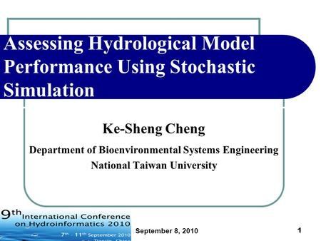 September 8, 2010 1 Assessing Hydrological Model Performance Using Stochastic Simulation Ke-Sheng Cheng Department of Bioenvironmental Systems Engineering.