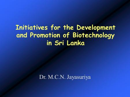 Initiatives for the Development and Promotion of Biotechnology in Sri Lanka Dr. M.C.N. Jayasuriya.