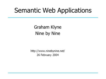 Semantic Web Applications Graham Klyne Nine by Nine  26 February 2004.