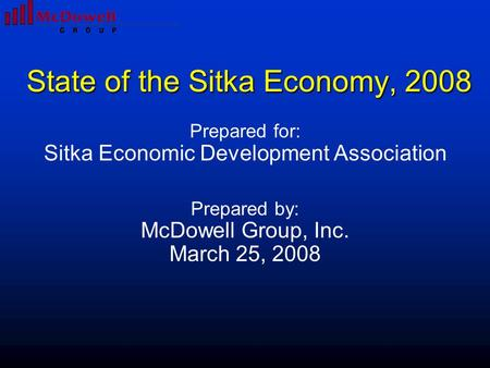State of the Sitka Economy, 2008 Prepared for: Sitka Economic Development Association Prepared by: McDowell Group, Inc. March 25, 2008.