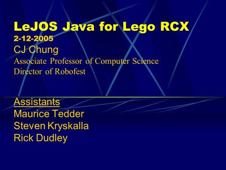 LeJOS Java for Lego RCX 2-12-2005 CJ Chung Associate Professor of Computer Science Director of Robofest Assistants Maurice Tedder Steven Kryskalla.