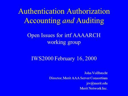 Authentication Authorization Accounting and Auditing Open Issues for irtf AAAARCH working group IWS2000 February 16, 2000 John Vollbrecht Director, Merit.