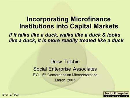 BYU - 3/15/03 Incorporating Microfinance Institutions into Capital Markets Drew Tulchin Social Enterprise Associates BYU, 6 th Conference on Microenterprise.