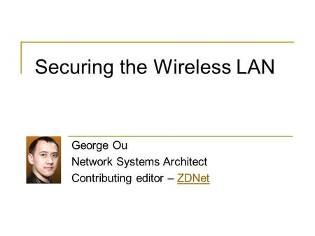 Securing the Wireless LAN George Ou Network Systems Architect Contributing editor – ZDNetZDNet.