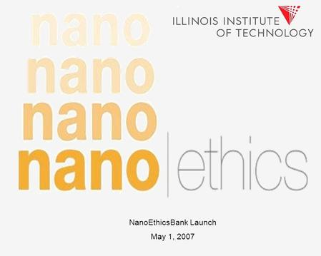 NanoEthicsBank Launch May 1, 2007. NEBs Position in NSF-Funded CNS Ethics Component, Center for Nanotechnology and Society (CNS) CNS is a center made.