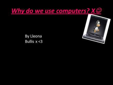 Why do we use computers? X By Lleona Bullis x <3.
