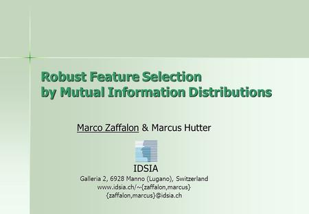 Robust Feature Selection by Mutual Information Distributions Marco Zaffalon & Marcus Hutter IDSIA IDSIA Galleria 2, 6928 Manno (Lugano), Switzerland