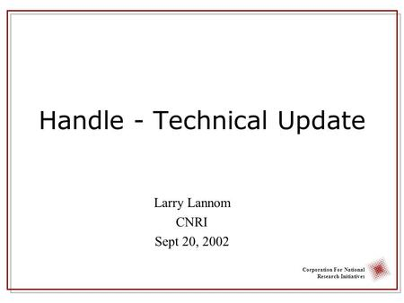 Corporation For National Research Initiatives Handle - Technical Update Larry Lannom CNRI Sept 20, 2002.