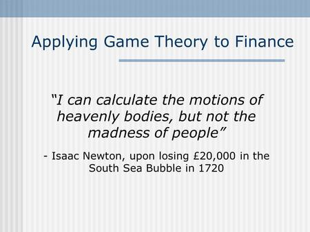 Applying Game Theory to Finance I can calculate the motions of heavenly bodies, but not the madness of people - Isaac Newton, upon losing £20,000 in the.
