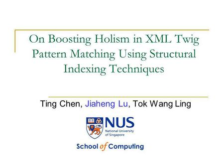 On Boosting Holism in XML Twig Pattern Matching Using Structural Indexing Techniques Ting Chen, Jiaheng Lu, Tok Wang Ling.