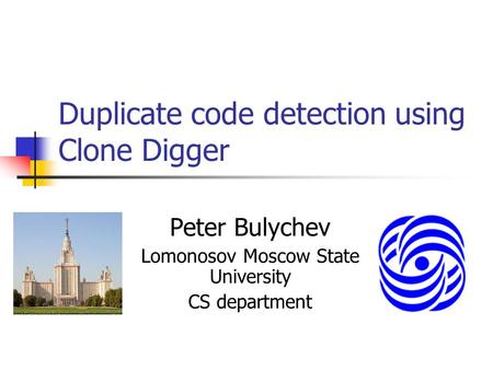 Duplicate code detection using Clone Digger Peter Bulychev Lomonosov Moscow State University CS department.
