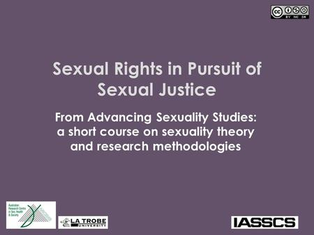 Sexual Rights in Pursuit of Sexual Justice From Advancing Sexuality Studies: a short course on sexuality theory and research methodologies.