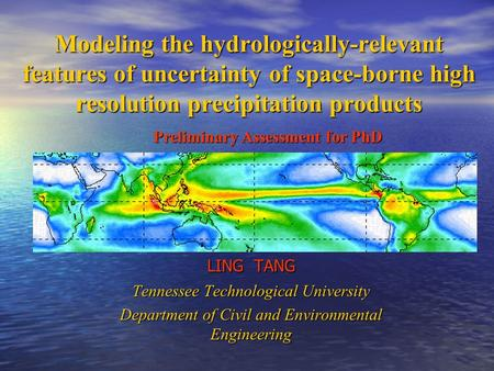 Modeling the hydrologically-relevant features of uncertainty of space-borne high resolution precipitation products LING TANG Tennessee Technological University.