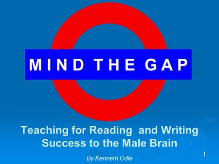 1 M I N D T H E G A P Teaching for Reading and Writing Success to the Male Brain By Kenneth Odle.