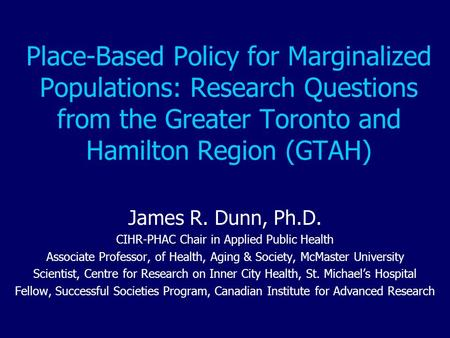 Place-Based Policy for Marginalized Populations: Research Questions from the Greater Toronto and Hamilton Region (GTAH) James R. Dunn, Ph.D. CIHR-PHAC.
