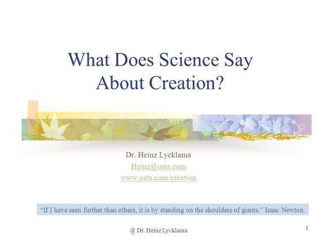 @ Dr. Heinz Lycklama 1 What Does Science Say About Creation? Dr. Heinz Lycklama  If I have seen further than others,