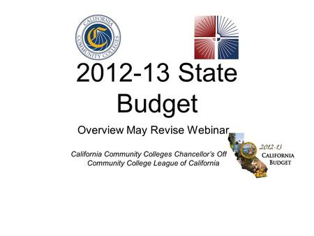 2012-13 State Budget Overview May Revise Webinar California Community Colleges Chancellors Office Community College League of California.