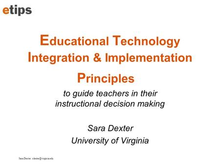 Sara Dexter E ducational T echnology I ntegration & Implementation P rinciples to guide teachers in their instructional decision making.