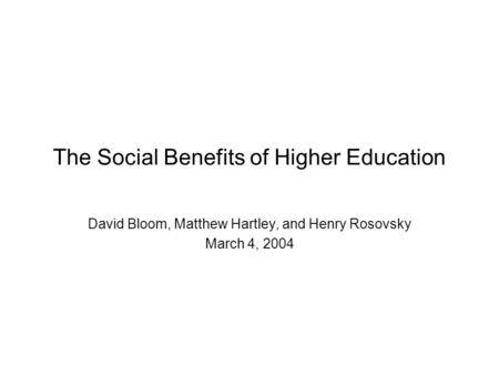 The Social Benefits of Higher Education David Bloom, Matthew Hartley, and Henry Rosovsky March 4, 2004.