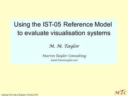 MTCMTC Aalborg Network of Experts, October 2001 Using the IST-05 Reference Model to evaluate visualisation systems M. M. Taylor Martin Taylor Consulting.