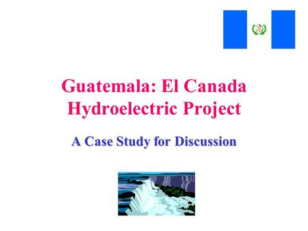 Guatemala: El Canada Hydroelectric Project A Case Study for Discussion.