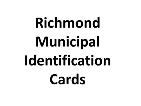 Richmond Municipal Identification Cards. Something we all can use…